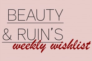 Beauty & Ruin's Weekly Wishlist