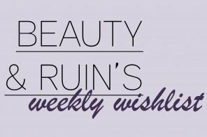 Beauty & Ruin's Weekly Wishlist